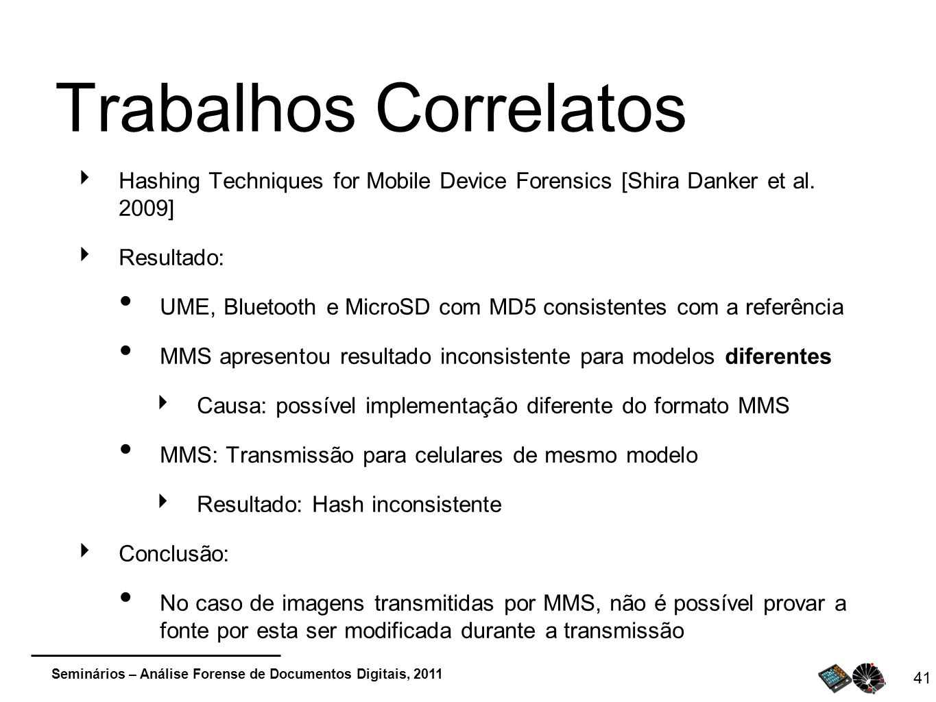 Trabalhos Correlatos Hashing Techniques for Mobile Device Forensics [Shira Danker et al. 2009] Resultado: